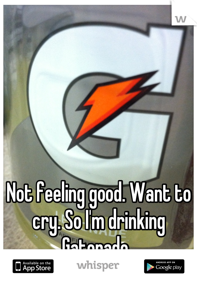 Not feeling good. Want to cry. So I'm drinking Gatorade.