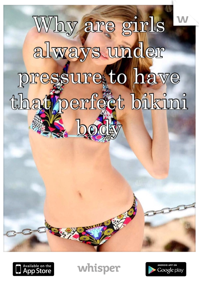 Why are girls always under pressure to have that perfect bikini body