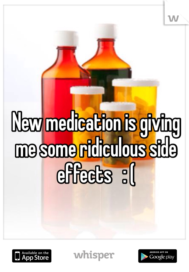 New medication is giving me some ridiculous side effects   : (