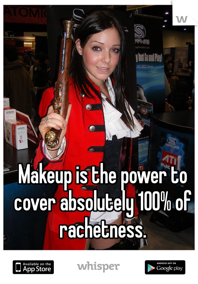 Makeup is the power to cover absolutely 100% of rachetness.