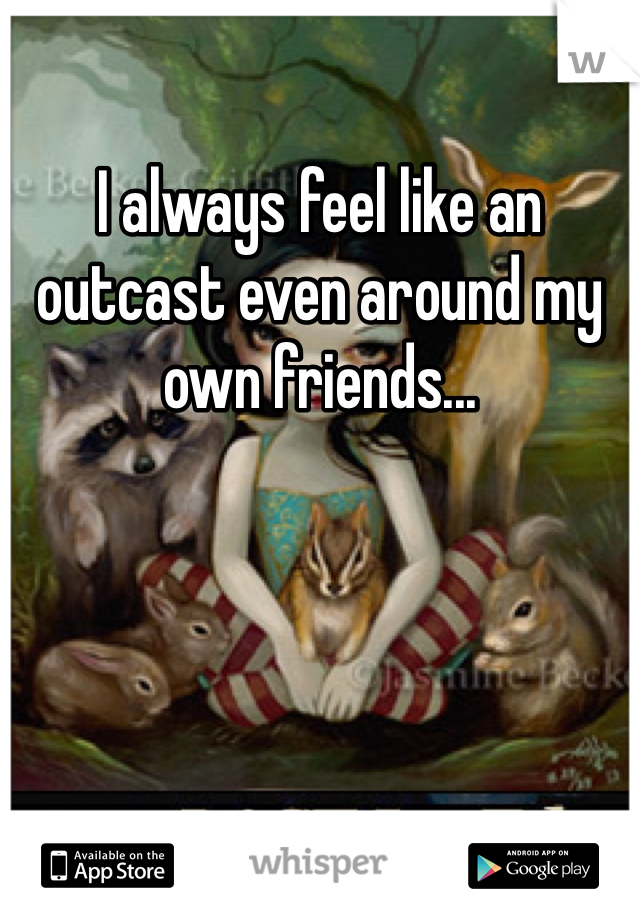 I always feel like an outcast even around my own friends...