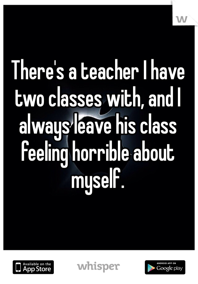 There's a teacher I have two classes with, and I always leave his class feeling horrible about myself.