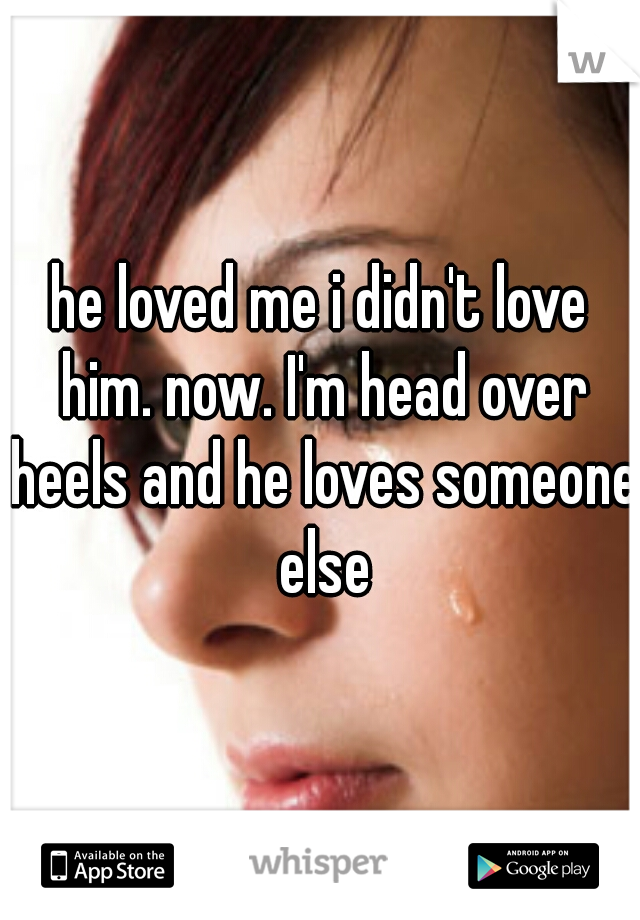he loved me i didn't love him. now. I'm head over heels and he loves someone else