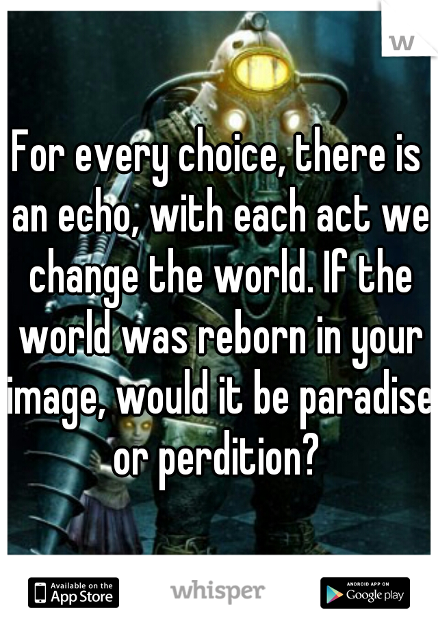 For every choice, there is an echo, with each act we change the world. If the world was reborn in your image, would it be paradise or perdition?