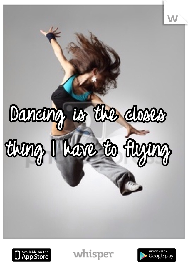 Dancing is the closes thing I have to flying