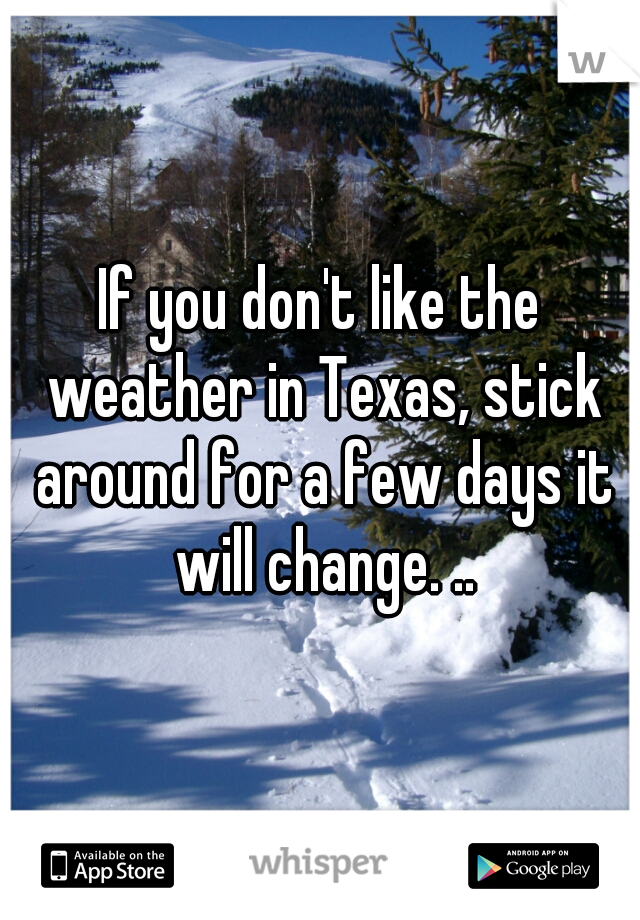 If you don't like the weather in Texas, stick around for a few days it will change. ..