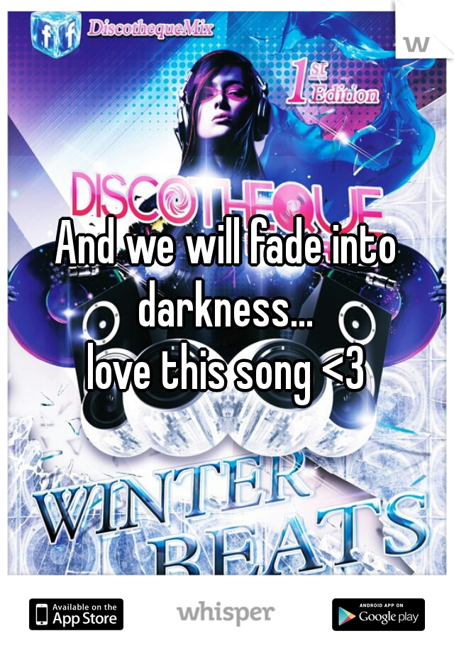 And we will fade into darkness...   love this song <3