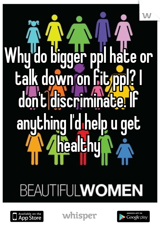 Why do bigger ppl hate or talk down on fit ppl? I don't discriminate. If anything I'd help u get healthy
