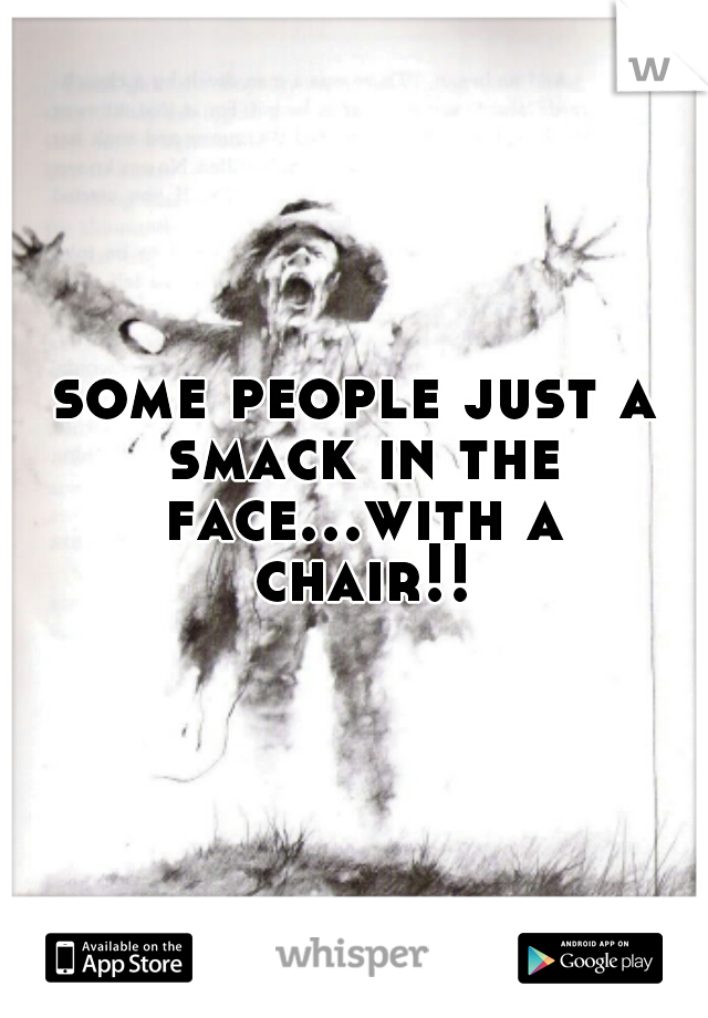 some people just a smack in the face...with a chair!!