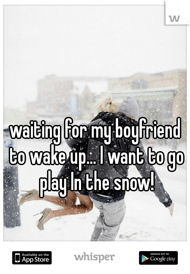 waiting for my boyfriend to wake up... I want to go play In the snow!