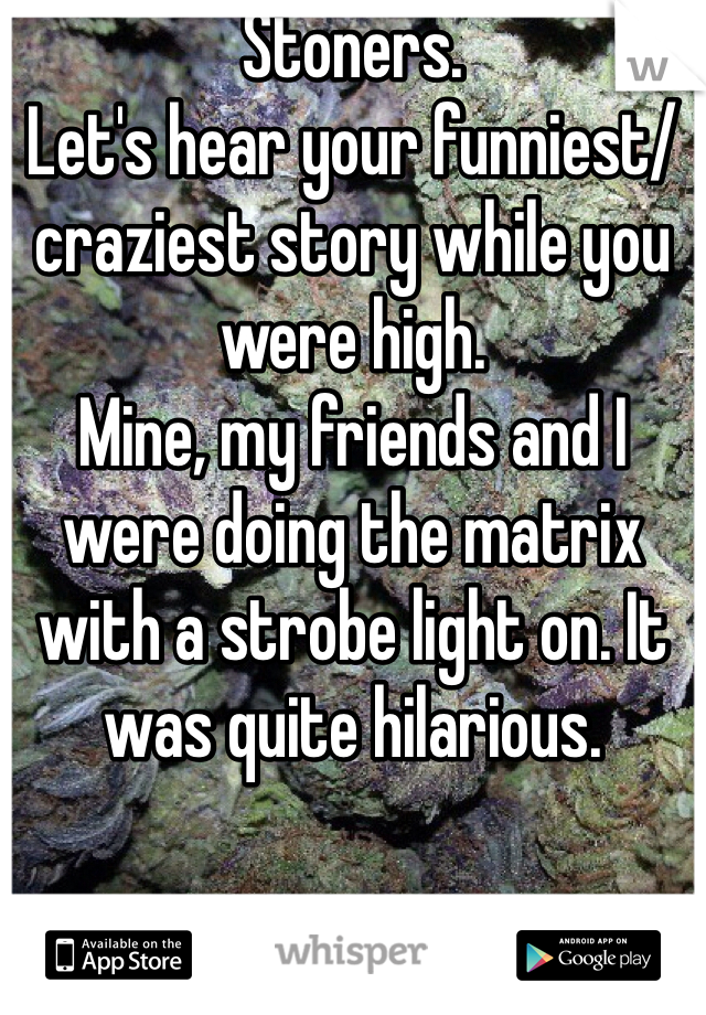 Stoners.  Let's hear your funniest/ craziest story while you were high.  Mine, my friends and I were doing the matrix with a strobe light on. It was quite hilarious.
