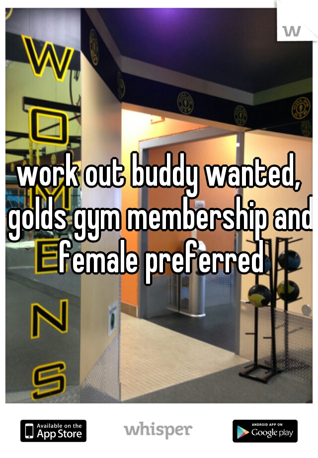 work out buddy wanted, golds gym membership and female preferred