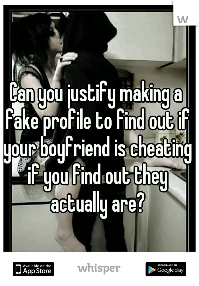 Can you justify making a fake profile to find out if your boyfriend is cheating if you find out they actually are?