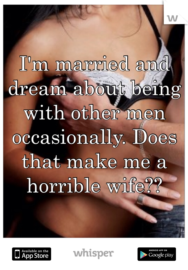 I'm married and dream about being with other men occasionally. Does that make me a horrible wife??