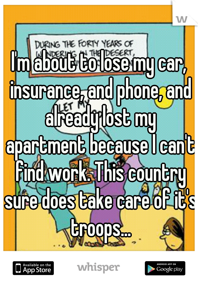 I'm about to lose my car, insurance, and phone, and already lost my apartment because I can't find work. This country sure does take care of it's troops...