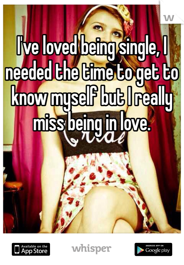I've loved being single, I needed the time to get to know myself but I really miss being in love.