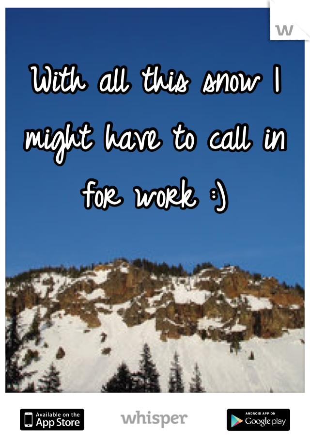 With all this snow I might have to call in for work :)