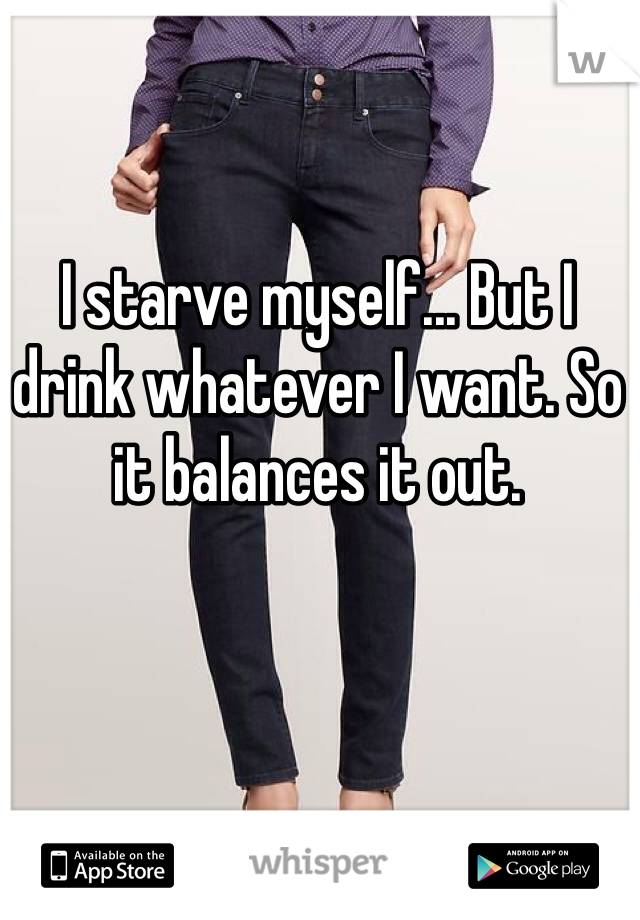 I starve myself... But I drink whatever I want. So it balances it out.
