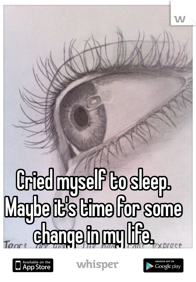 Cried myself to sleep. Maybe it's time for some change in my life.