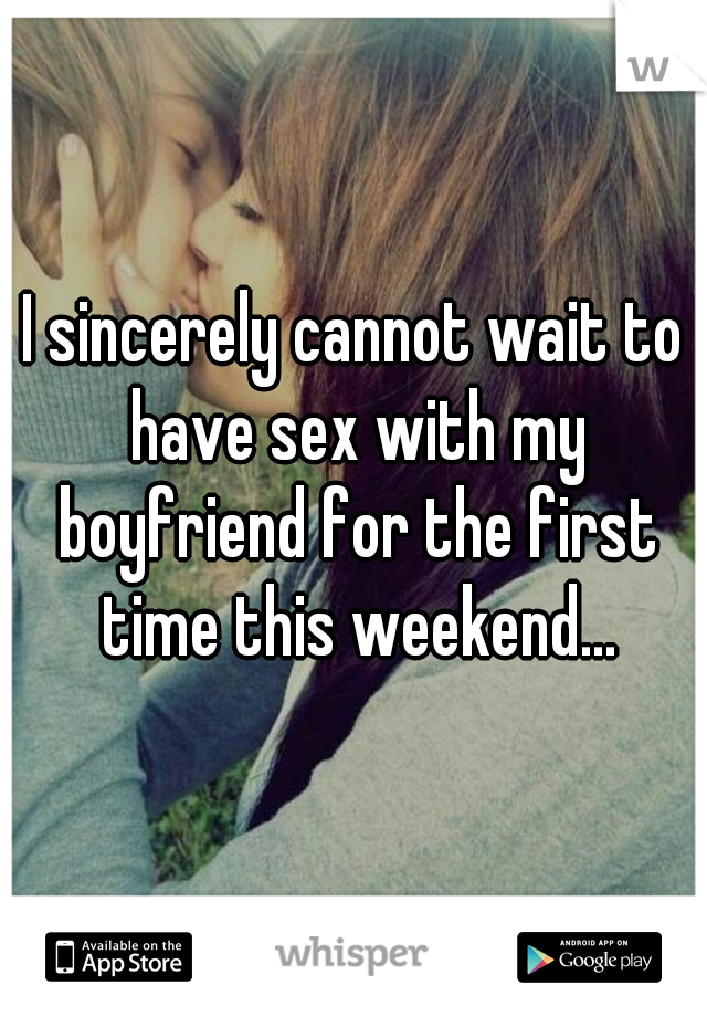 I sincerely cannot wait to have sex with my boyfriend for the first time this weekend...