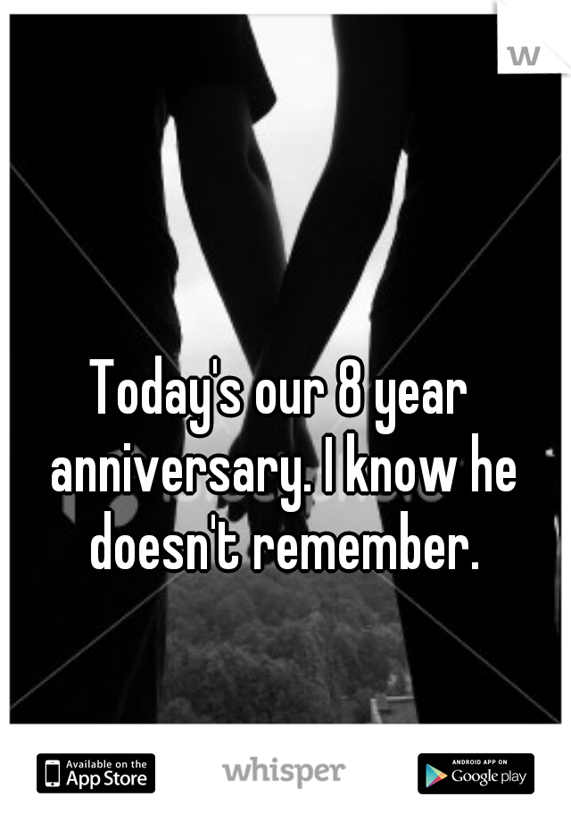 Today's our 8 year anniversary. I know he doesn't remember.