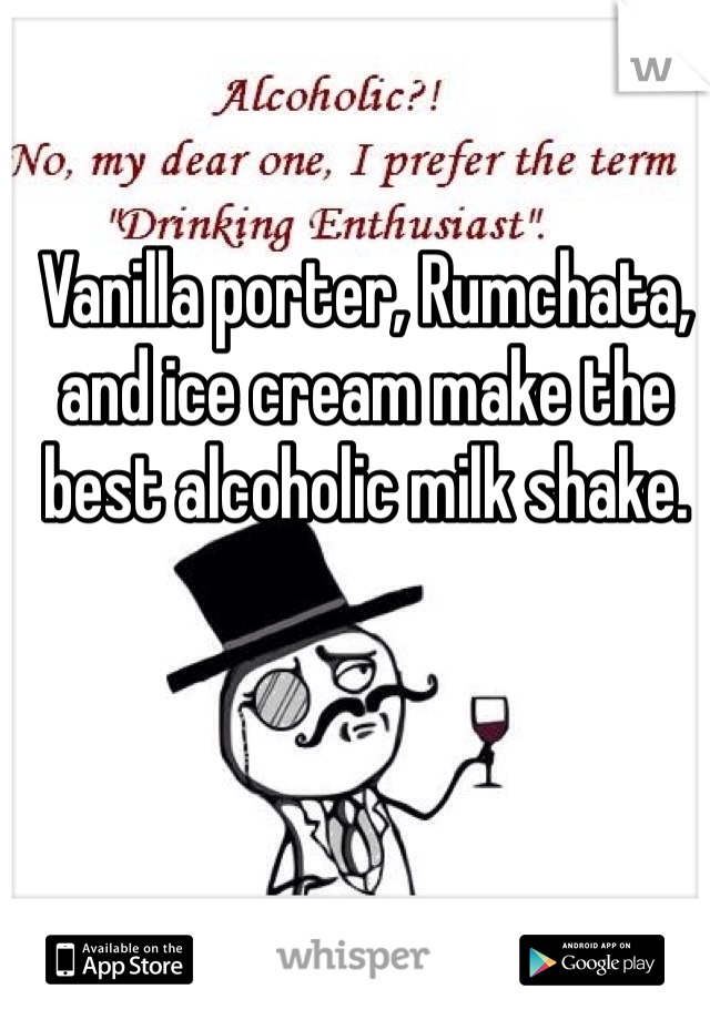 Vanilla porter, Rumchata, and ice cream make the best alcoholic milk shake.