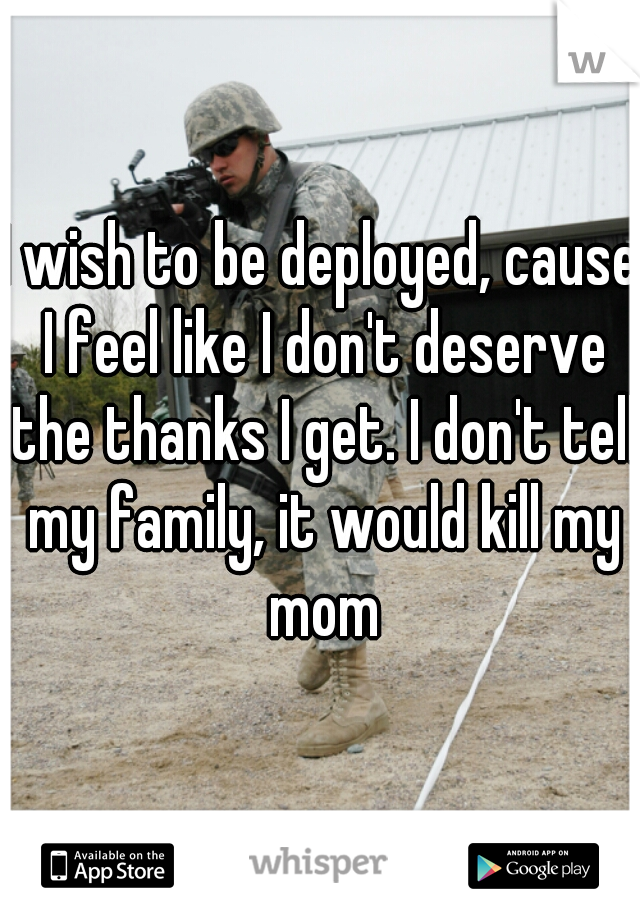 I wish to be deployed, cause I feel like I don't deserve the thanks I get. I don't tell my family, it would kill my mom