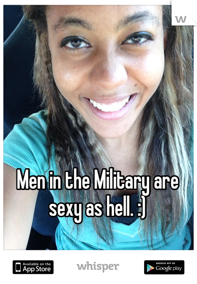 Men in the Military are sexy as hell. :)