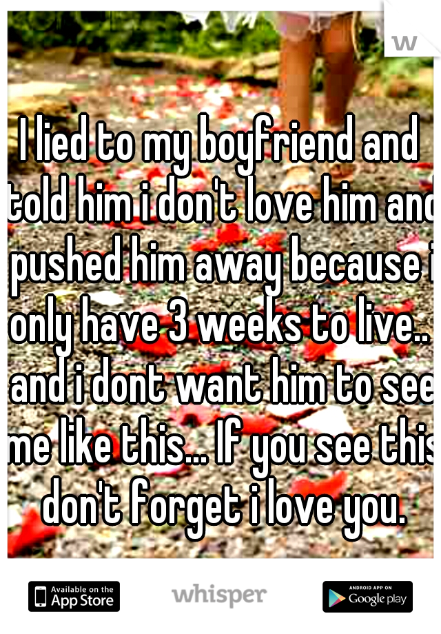 I lied to my boyfriend and told him i don't love him and pushed him away because i only have 3 weeks to live..  and i dont want him to see me like this... If you see this don't forget i love you.