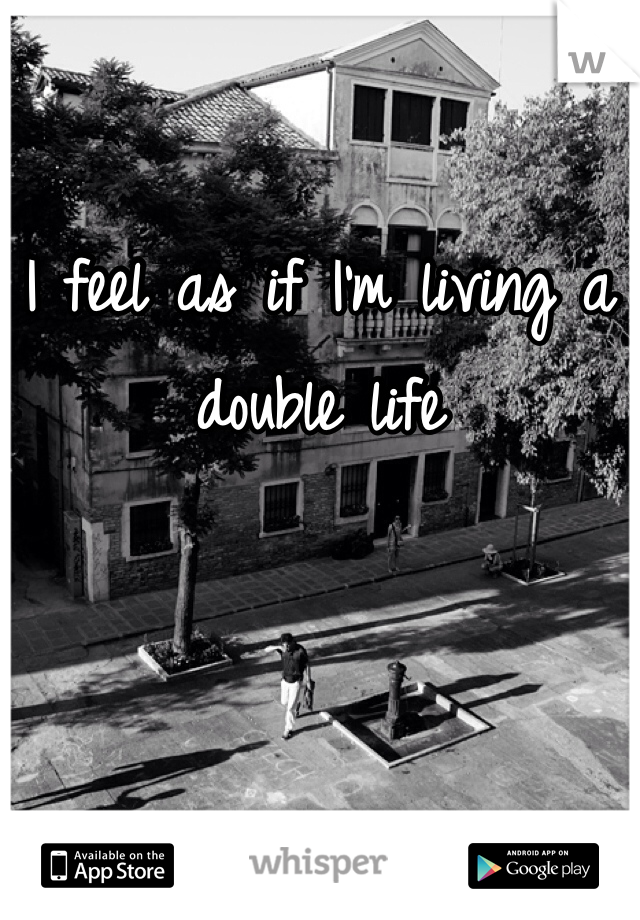 I feel as if I'm living a double life
