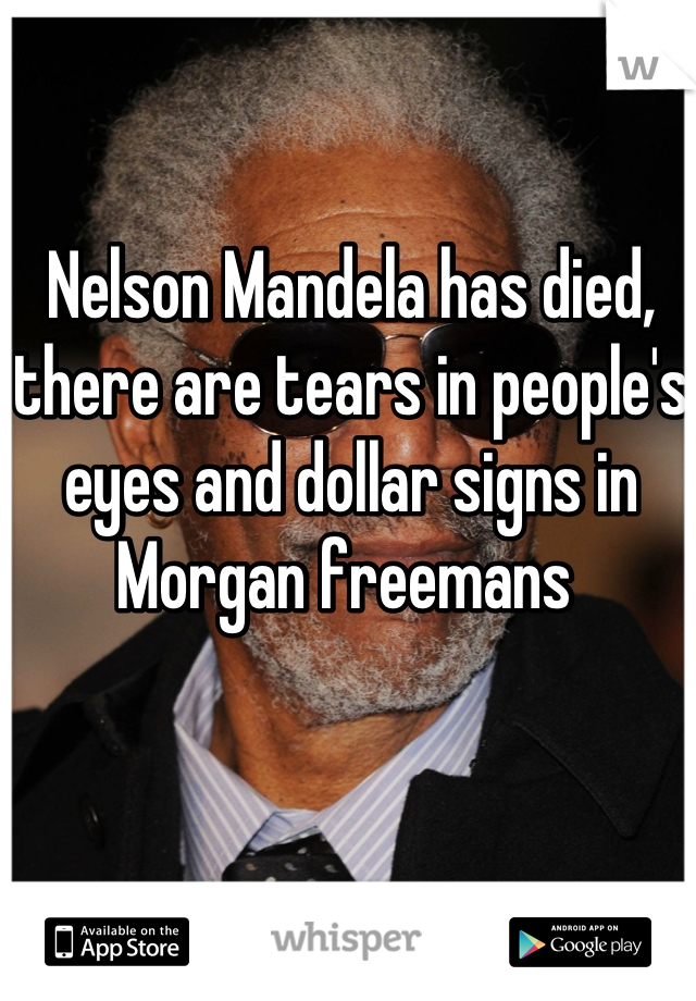 Nelson Mandela has died, there are tears in people's eyes and dollar signs in Morgan freemans