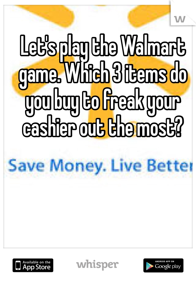 Let's play the Walmart game. Which 3 items do you buy to freak your cashier out the most?