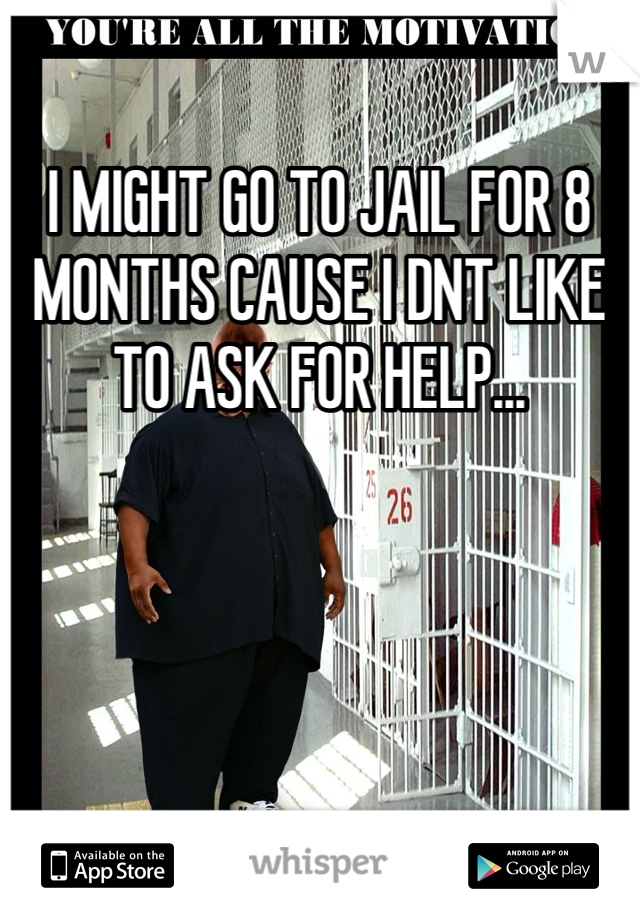 I MIGHT GO TO JAIL FOR 8 MONTHS CAUSE I DNT LIKE TO ASK FOR HELP...