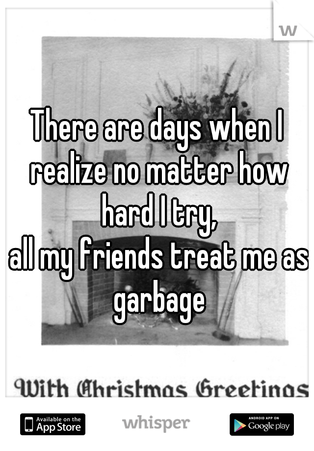 There are days when I realize no matter how hard I try,   all my friends treat me as garbage