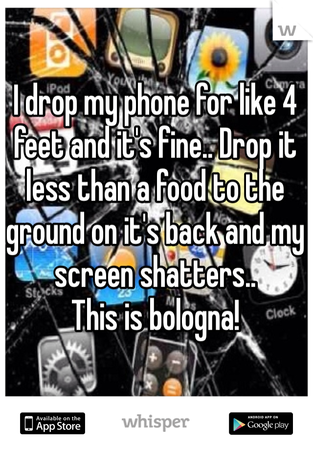 I drop my phone for like 4 feet and it's fine.. Drop it less than a food to the ground on it's back and my screen shatters.. This is bologna!