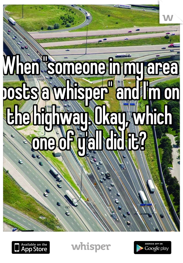 "When ""someone in my area posts a whisper"" and I'm on the highway. Okay, which one of y'all did it?"