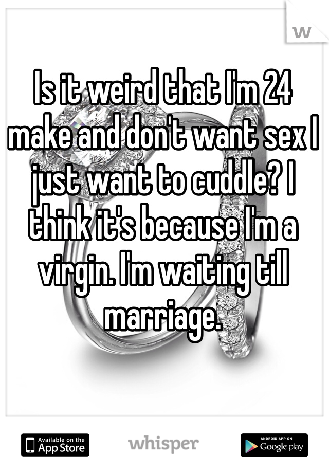 Is it weird that I'm 24 make and don't want sex I just want to cuddle? I think it's because I'm a virgin. I'm waiting till marriage.