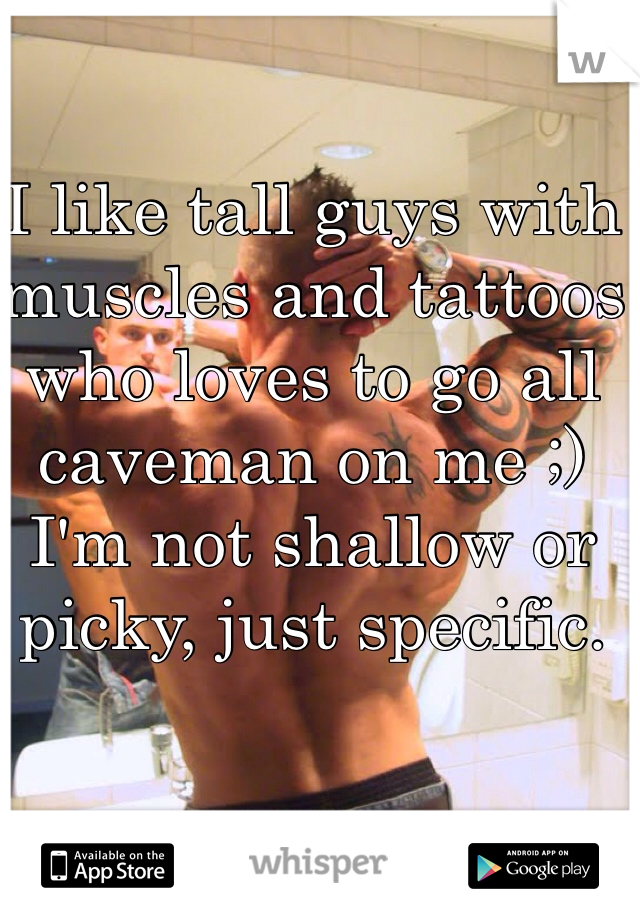 I like tall guys with muscles and tattoos who loves to go all caveman on me ;) I'm not shallow or picky, just specific.