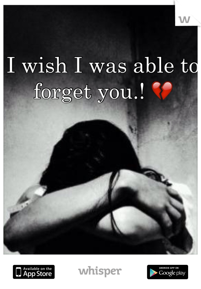 I wish I was able to forget you.! 💔