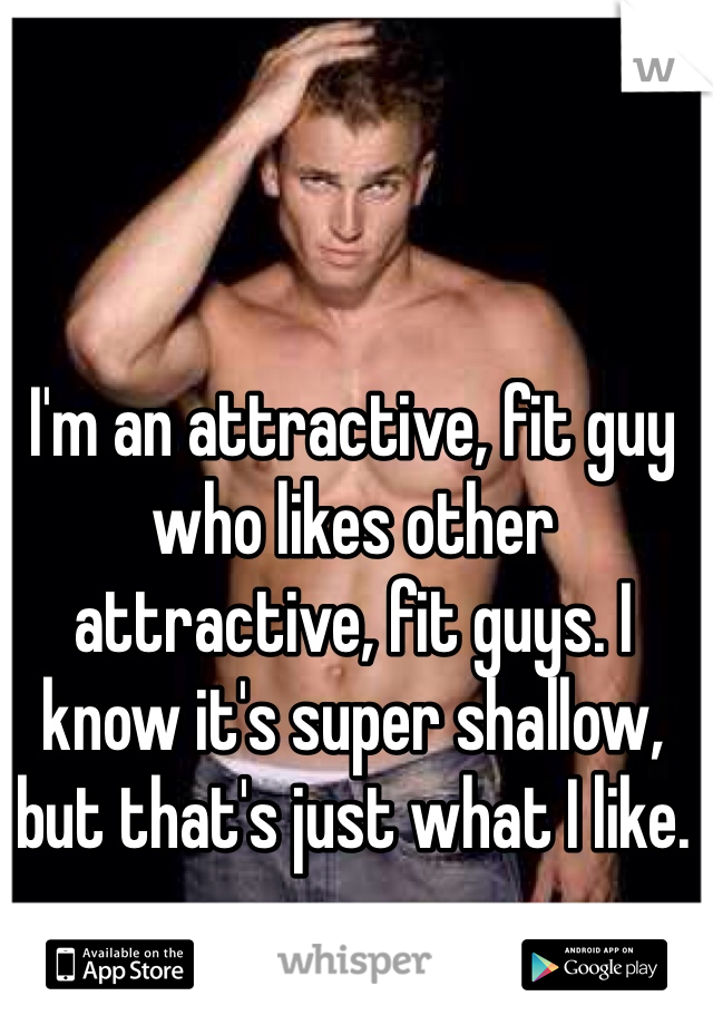 I'm an attractive, fit guy who likes other attractive, fit guys. I know it's super shallow, but that's just what I like.