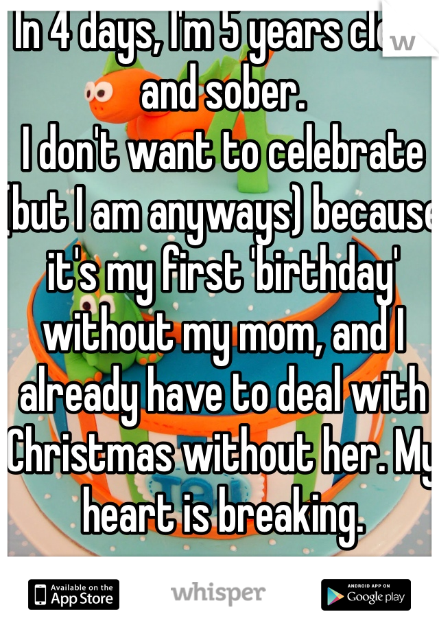 In 4 days, I'm 5 years clean and sober. I don't want to celebrate (but I am anyways) because it's my first 'birthday' without my mom, and I already have to deal with Christmas without her. My heart is breaking.