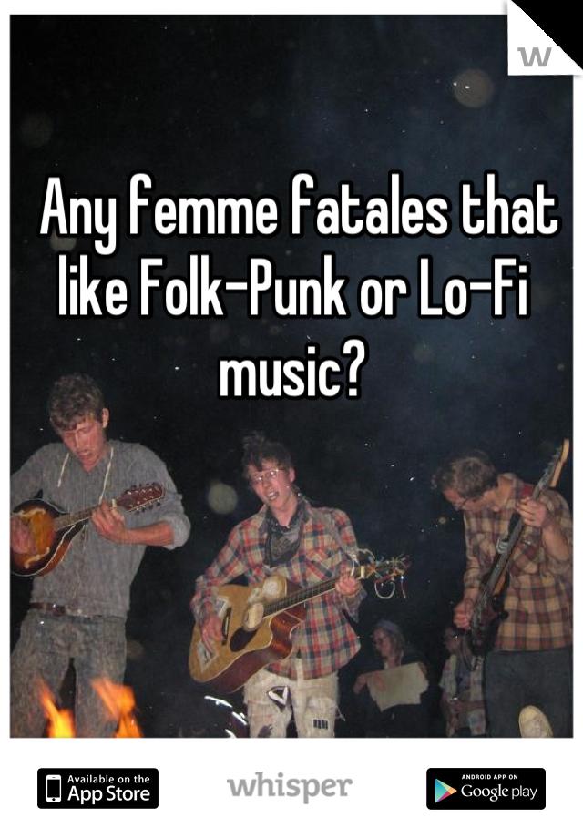 Any femme fatales that like Folk-Punk or Lo-Fi music?