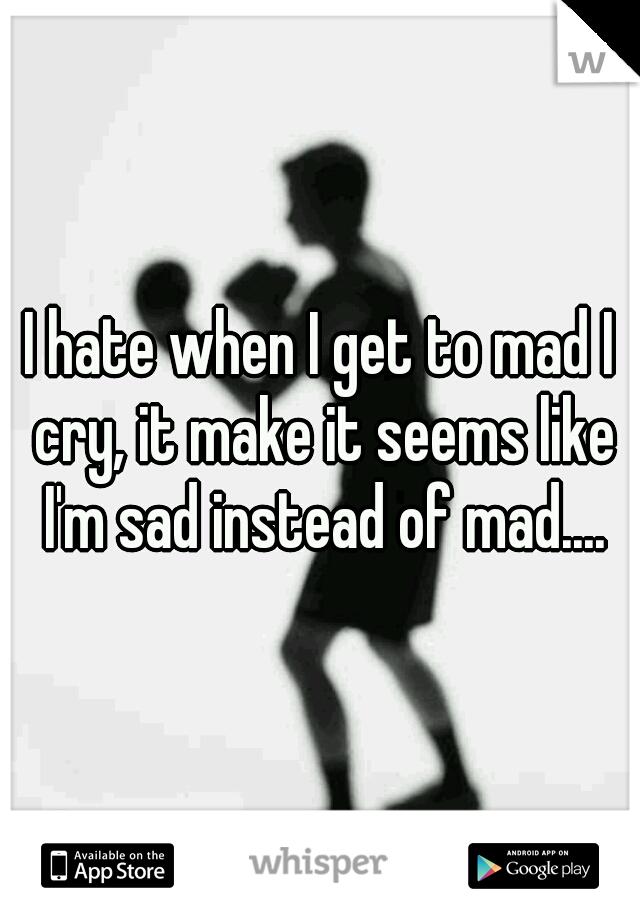I hate when I get to mad I cry, it make it seems like I'm sad instead of mad....