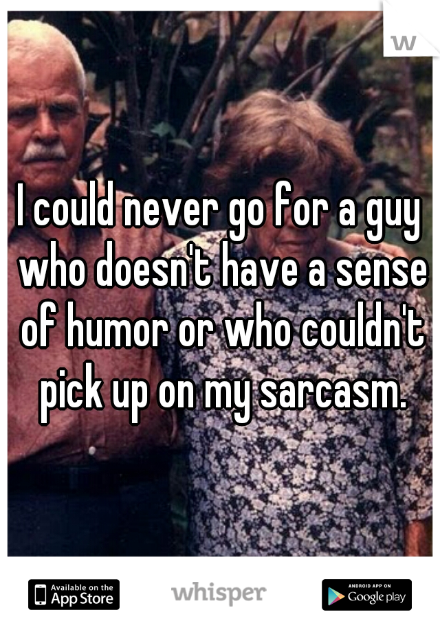 I could never go for a guy who doesn't have a sense of humor or who couldn't pick up on my sarcasm.