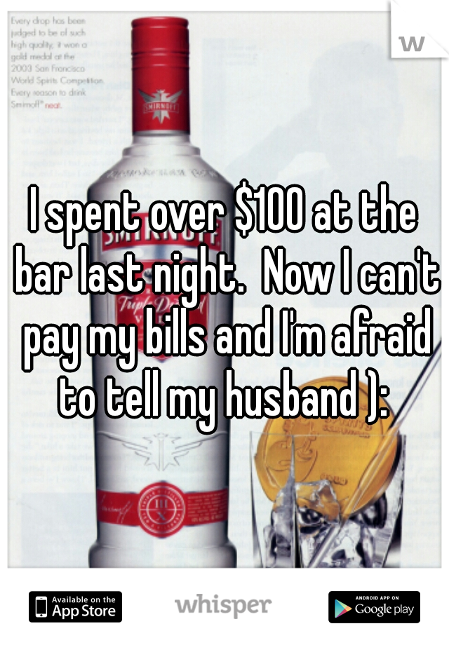 I spent over $100 at the bar last night.  Now I can't pay my bills and I'm afraid to tell my husband ):