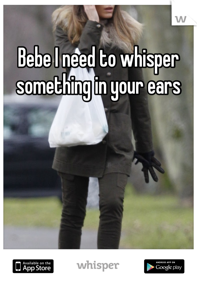 Bebe I need to whisper something in your ears