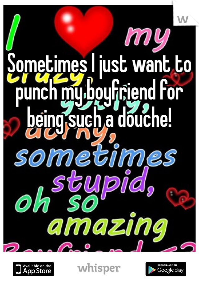 Sometimes I just want to punch my boyfriend for being such a douche!