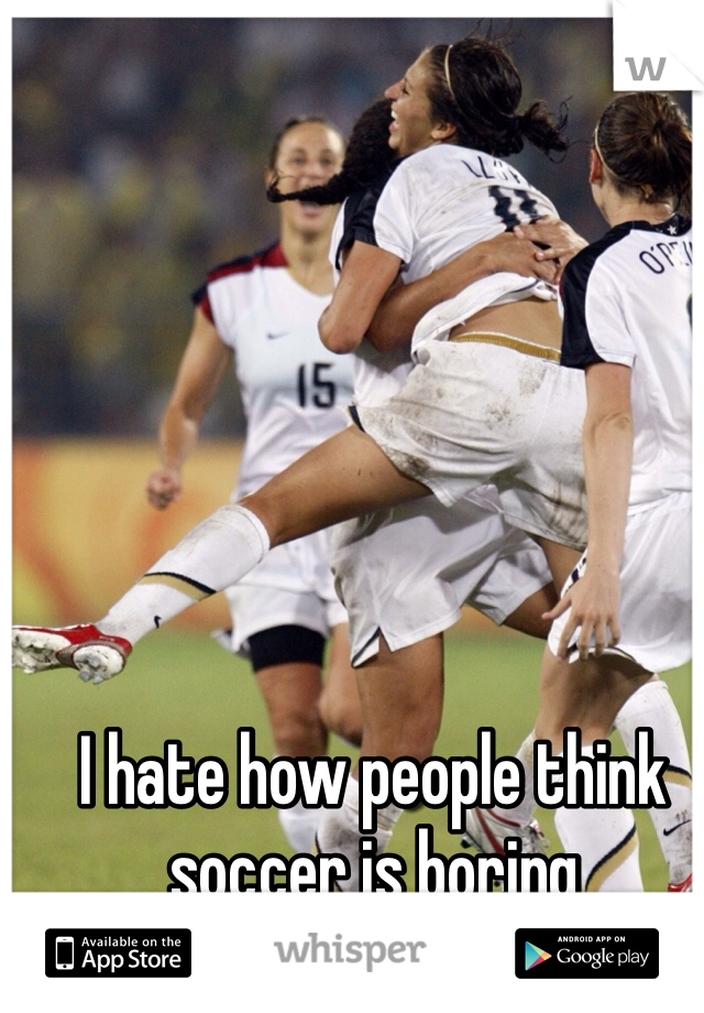 I hate how people think soccer is boring