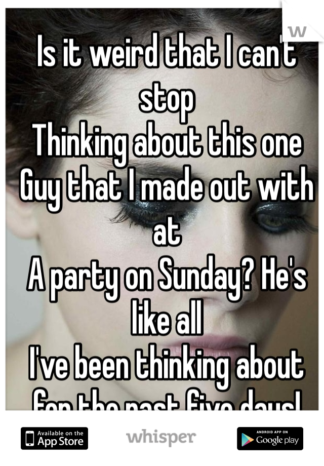 Is it weird that I can't stop Thinking about this one Guy that I made out with at  A party on Sunday? He's like all I've been thinking about for the past five days!