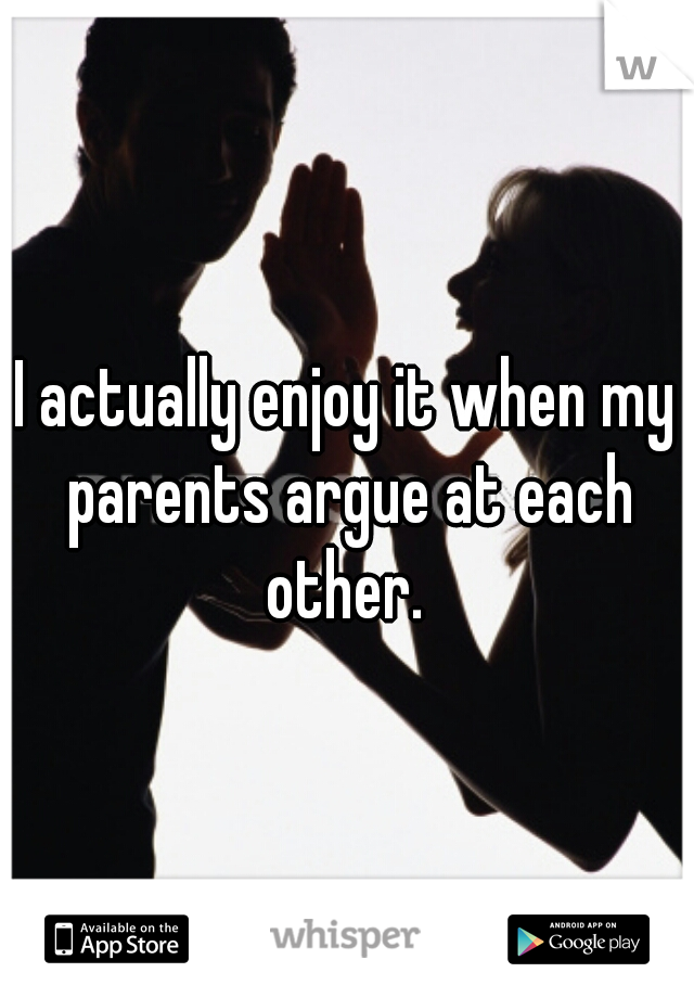 I actually enjoy it when my parents argue at each other.
